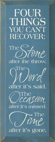 Four Things You Cant Recover: The Stone After The Throw. The Word After Its Said. The Occasion After Its Missed. The Time After Its Gone.