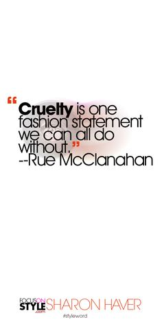"""""""Cruelty is one fashion statement we can all do without."""" --Rue McClanahan Subscribe to the daily #styleword here: http://www.focusonstyle.com/styleword/ #quotes #styletips"""