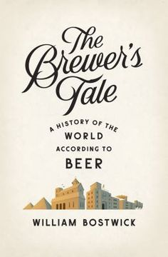 The Brewer's Tale: A History of the World According to Beer by William Bostwick.