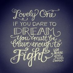 """""""Lovely One, if you dare to dream, you must be brave enough to fight."""" Lisa Bevere, Girls With Swords"""