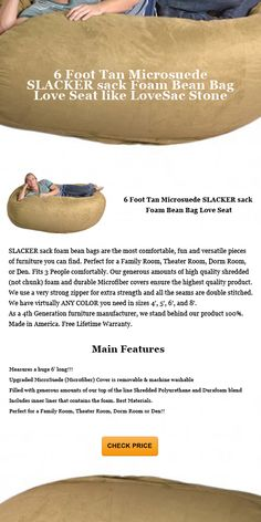6 Foot Tan Microsuede SLACKER sack Foam Bean Bag Love Seat like LoveSac Stone - I bought the 6 foot slacker sack and I love it, but they aren't kidding about the size. These are big! Also, unless you really want to lie down on these, consider getting the 4' or 5' bag instead. I have used mine as a guest bed, so it is possible to sleep on them, though the foam can get packed down and become hard after six hours at which point you wake up and have to fluff it back to softness.