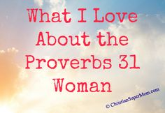 What I Love About the Proverbs 31 Woman