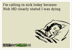 I'm calling in sick today because Web MD clearly stated I was dying.