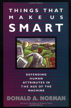Things That Make Us Smart: Defending Human Attributes In The Age Of The Machine by Donald A. Norman: The power of the unaided mind is highly overrated. Without external aids, memory, thought, and reasoning are all constrained. The real powers come from devising external aids that enhance cognitive abilities. How have we increased memory, thought, and reasoning? By the inventions of external aids: It is things that make us smart. #Books #Cognition #Technology