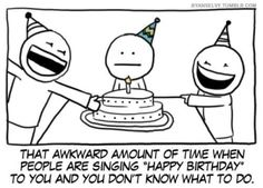 that awkward amount of time when people are singing 'happy birthday' to you and you don't know what to do