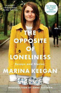 The Opposite of Loneliness: Essays and Stories, by Marina Keegan   Keegan was killed in a car crash days after her graduation from Yale. Thi...