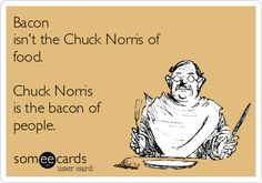 Bacon isn't the Chuck Norris of food. Chuck Norris is the bacon of people.