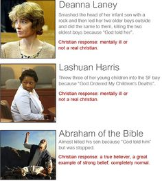 Religion, Christianity, Death, Murder, Children, Mental Illness, Religion Harms, Women, Bigotry, Sexism, Misogyny. Deanna Laney, Lashuan Harris. Christisan response: mentally ill or not a real Christian. Abraham. Christian response: a true believer. Own up on your insanity, Christianity. Only bad to do if you are a woman.