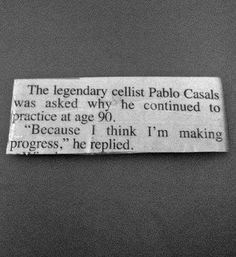 """The legendary cellist Pablo Casals was asked why he continued to practice at age 90. """"Because I think I'm making progress,"""" he replied."""