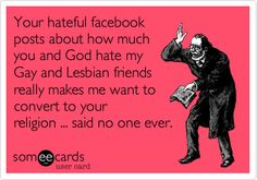 Your hateful facebook posts about how much you and God hate my Gay and Lesbian friends really makes me want to convert to your religion ... said no one ever.