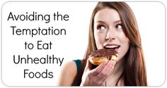 Avoiding the Temptation to Eat Unhealthy Foods  http://healthpositiveinfo.com/eating.html