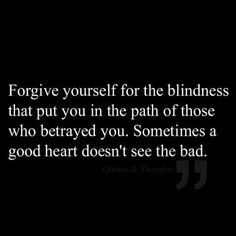 Forgive yourself for the blindness that put you in the path of those who betrayed you. Sometimes a good heart doesn't see the bad.