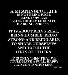 A meaningful life is about being real and true and being there to touch the lives of others