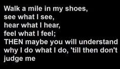 You have to walk a mile in my shoes