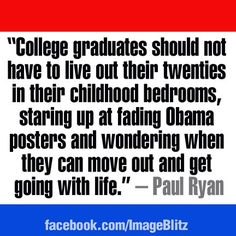"""College graduates should not have to live out their twenties in their childhood bedrooms, staring up at fading Obama posters and wondering when they can move out and get going with life."" ~Paul Ryan"