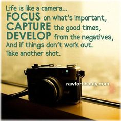 life is like a camera…focus on what's important, capture the good times, develop from the negatives and if things don't work out. take another shot | RAW FOR BEAUTY