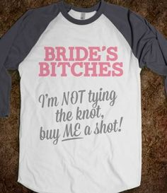 Bride's Bitches: I'm not tying the knot, so buy me a shot! Hilariously inappropriately awesome bachelorette party shirts.
