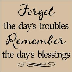 Forget the day's troubles