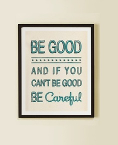 Be good and if you can't be good, be careful.