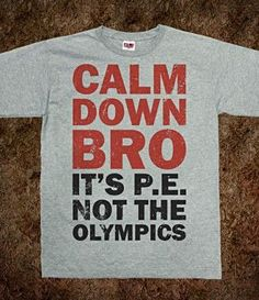 It's P.E. not the Olympics. can i have this shirt please!