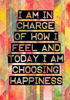 I am in charge of how I feel and today I am choosing happiness