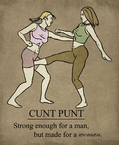 Cunt punting. Bam .....again. I've known of several women who hate the 'C' word, but when there is a female they H8 they mention this technique & continuously call them the 'C' word