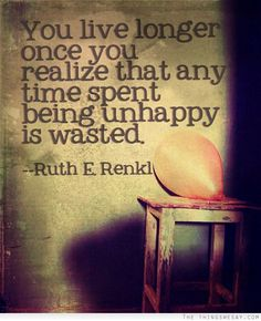You live longer once you realize that any time spent being unhappy is wasted