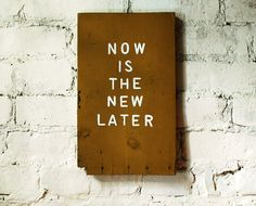 Now…not later