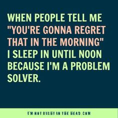"When people tell me ""you're gonna regret that in the morning"" I sleep in until noon, because I'm a problem solver."
