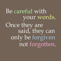 be careful with your words, once they are said they can only be forgiven, not forgotten