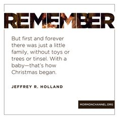 """""""But first and forever there was just a little family, without toys or trees or tinsel. With a baby—that's how Christmas began."""" –Elder Jeffrey R. Holland"""