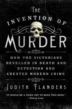The Invention of Murder by Judith Flanders --this cover would make me pick it up