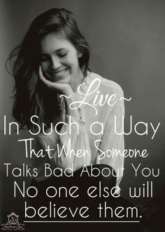 Live in such a way that when someone talks bad about you, no one else will believe them. <3
