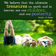 We believe that the ultimate treasures on earth and in heaven are our children and our posterity.  -- Dallin H. Oaks -- October 2013 General Conference