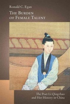 The burden of female talent : the poet Li Qingzhao and her history in China / Ronald Egan.