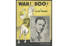 """OH! Gimme a horse, a great big horse, and gimme a buck-a-roo  and let me wah-hoo! Wah-Hoo! WAH-HOO!"" Music and lyrics by Cliff Friend in 1936"