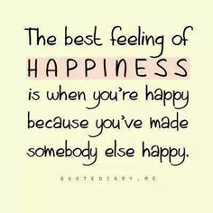 The best feeling of happiness is when you're happy because you've made somebody else happy.