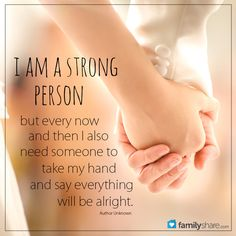 I am a strong person. But every now and then I need someone to take my hand and say everything will be alright.