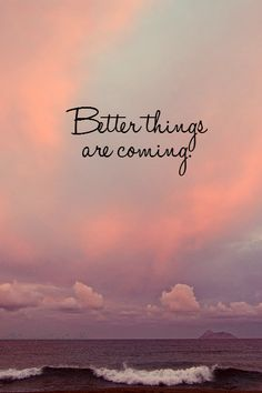 Better things are always coming
