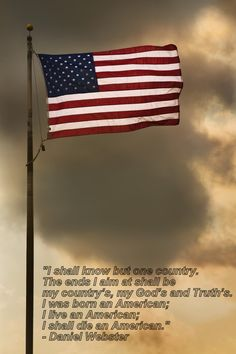 """...I was born an American, I live an American, I shall die an American."" -- Daniel Webster"