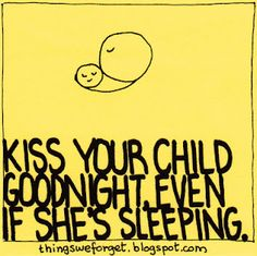 Love~ kiss your child good night, even if he's sleeping. I do this every night :)