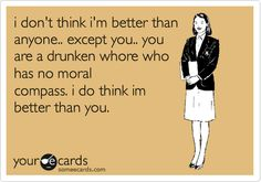 i don't think i'm better than anyone.. except you.. you are a drunken whore who has no moral compass. i do think im better than you. | Confession Ecard | someecards.com