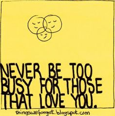 Never be too busy for those that love you words