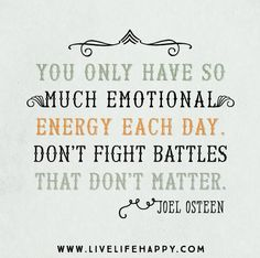 You only have so much emotional energy each day. Don't fight battles that don't matter. -Joel Osteen