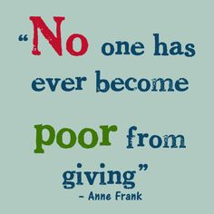 """No one has ever become poor from giving."" -- Anne Frank"