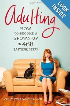 Adulting: How to Become a Grown-up in 468 Easy(ish) Steps: Kelly Williams Brown