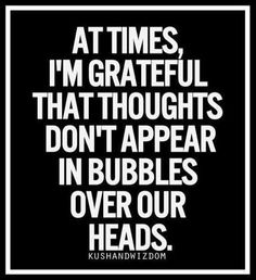 ...I'm grateful that thoughts don't appear in bubbles over our heads. {Reminds me of The Knife of Never Letting Go!}