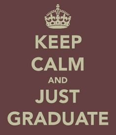 Keep Calm and Just Graduate. My mantra for the next 3 weeks