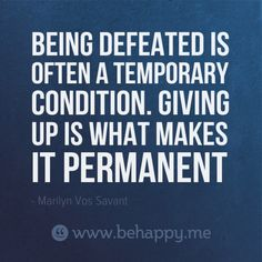 Defeated is temporary. Giving up is permanent, need this today