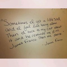 """""""Sometimes I get a little sad and I feel like being alone.  Then I talk to my CAT about it and he reminds me I'm James Franco, then we DANCE... James Franco"""".... ~D~"""